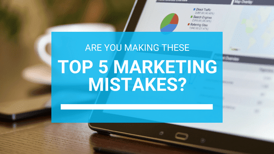 Are You Making These Top 5 Marketing Mistakes.png