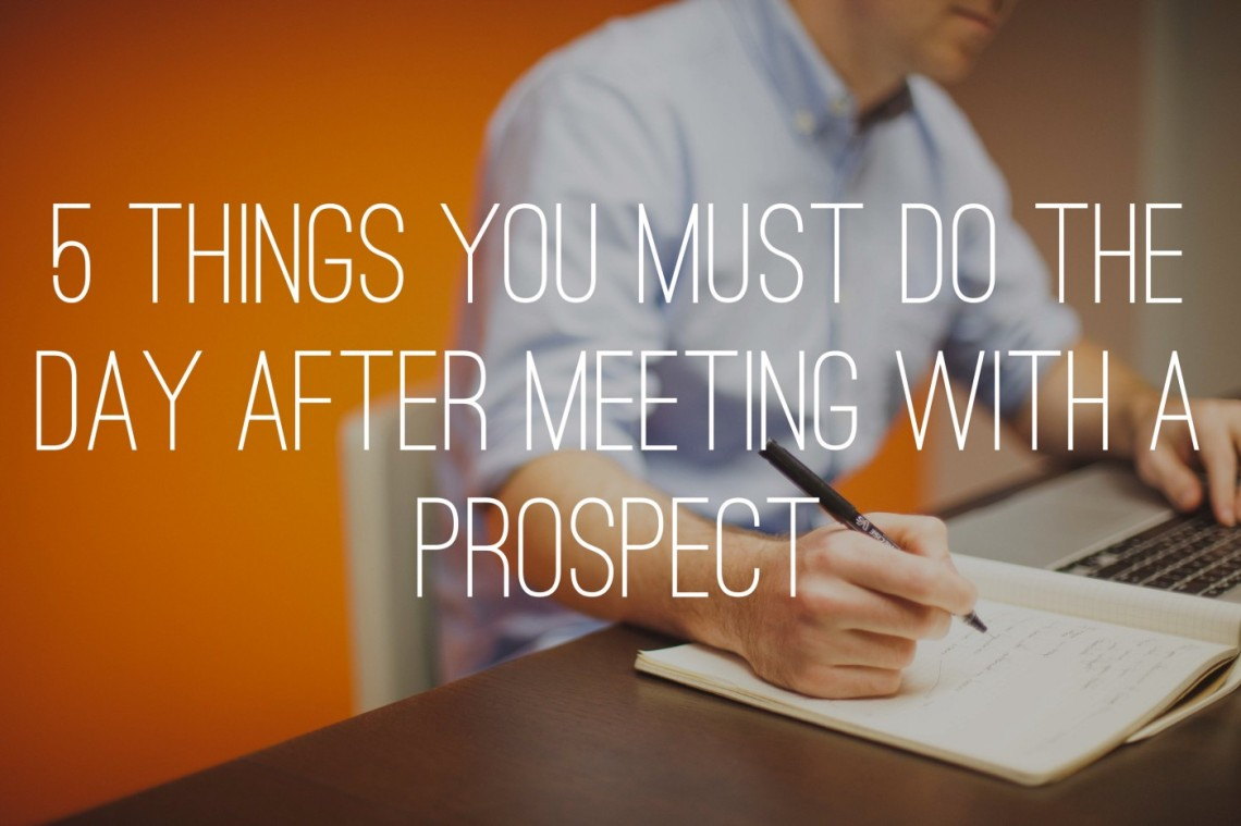 5 Things You Must Do The Day After Meeting With A Prospect