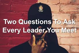 Two Questions To Ask Every Leader You Meet